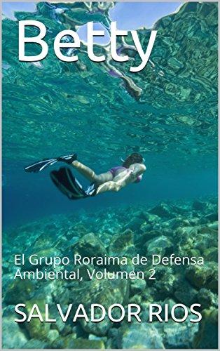 Betty: El Grupo Roraima de Defensa Ambiental, Volumen 2 por SALVADOR RIOS