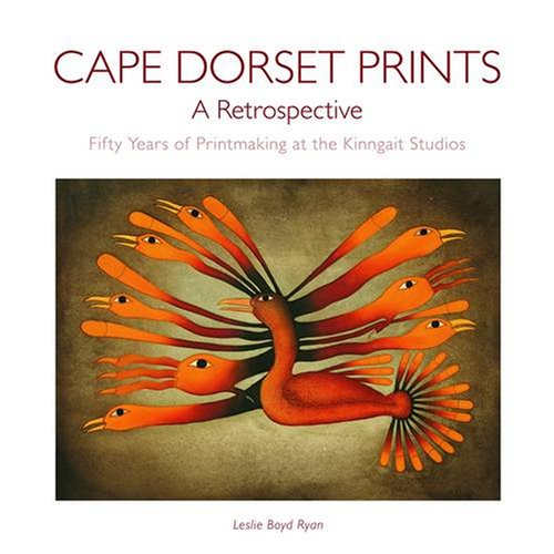 Cape Dorset Prints, A Retrospective: Fifty Years of Printmaking at the Kinngait Studios