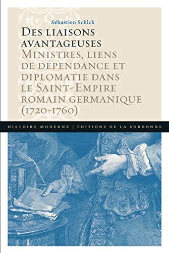 Des liaisons avantageuses: Ministres, liens de dépendance et diplomatie dans le Saint-Empire romain germanique (1720-1760) par Sébastien Schick