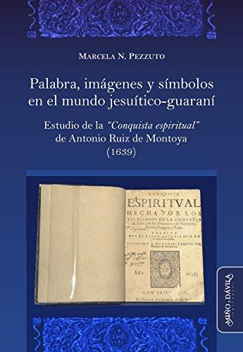 """Palabra, imágenes y símbolos en el mundo jesuítico-guaraní: Estudio de la """"Conquista Espiritual"""" de Antonio Ruiz de Montoya (1639)"""