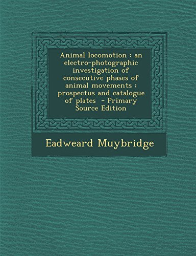 Animal locomotion: an electro-photographic investigation of consecutive phases of animal movements : prospectus and catalogue of plates  - Primary Source Edition