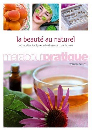 La beauté au naturel : 100 produits de beauté extraordinaires à préparer soi-même en un tour de main