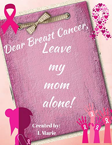Dear Breast Cancer, Leave My Mom Alone! por L Marie
