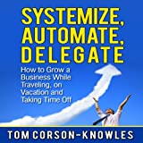 Systemize, Automate, Delegate: How to Grow a Business While Traveling, on Vacation, and Taking Time Off: Business Productivity Secrets