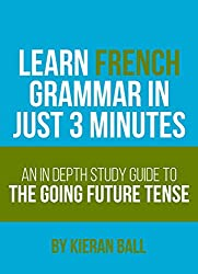 Learn French Grammar In Just 3 Minutes - The Going Future: An in-depth study guide to the going future tense