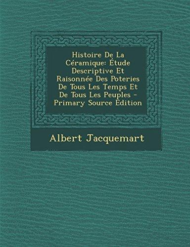 Histoire de La Ceramique: Etude Descriptive Et Raisonnee Des Poteries de Tous Les Temps Et de Tous Les Peuples par Albert Jacquemart