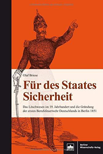 Für des Staates Sicherheit: Das Löschwesen im 19. Jahrhundert und die Gründung der ersten Berufsfeuerwehr Deutschlands in Berlin 1851
