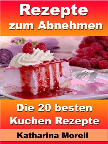 Rezepte zum Abnehmen - Die 20 besten Kuchen Rezepte – Mit leckeren Torten Körperfett verbrennen (Rezepte zum Abnehmen - Mit Torten Körperfett verbrennen 10)