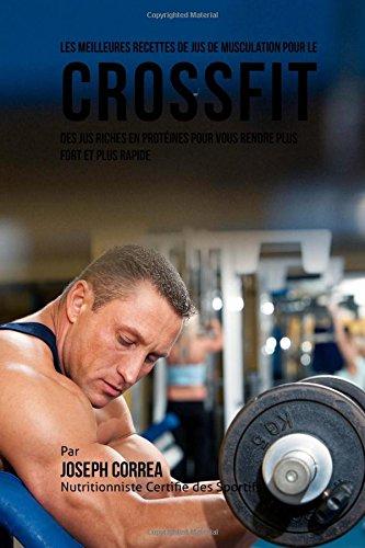 Les Meilleures Recettes de Jus de Musculation pour le CrossFit: Des Jus Riches en Proteines pour Vous Rendre plus Fort et Plus Rapide par Joseph Correa (Nutritionniste Certifie des Sportifs)
