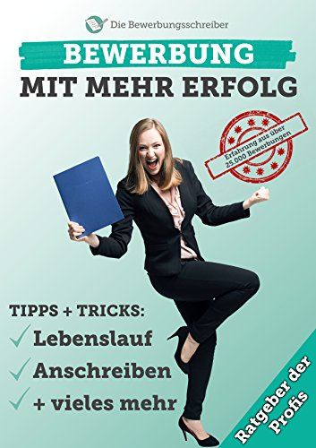 BEWERBUNG MIT MEHR ERFOLG: Der Bewerbungsratgeber der Profis! Praxiserprobte Tipps & Tricks zu Anschreiben, Lebenslauf & Co. aus über 25.000 Bewerbungen!