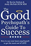 The Good Psychopath's Guide to Success: How to use your inner psychopath to get the most out of life - Dr Kevin Dutton