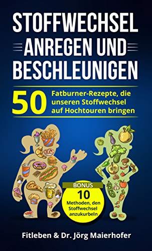 Stoffwechsel anregen und Beschleunigen: 50 Fatburner - Rezepte, die unseren Stoffwechsel auf Hochtouren bringen