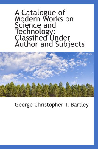 A Catalogue of Modern Works on Science and Technology: Classified Under Author and Subjects