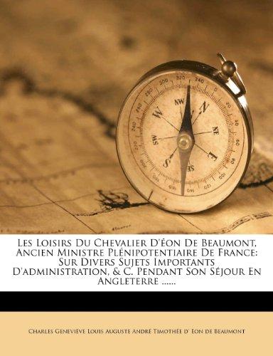 Les Loisirs Du Chevalier D'Eon de Beaumont, Ancien Ministre Plenipotentiaire de France: Sur Divers Sujets Importants D'Administration, & C. Pendant So
