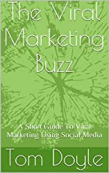 The Viral Marketing Buzz: A Short Guide To Viral Marketing Using Social Media