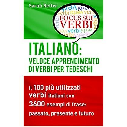 Italiano: Veloce Apprendimento Di Verbi Per Tedeschi: Il 100 Più Utilizzati Verbi Italiani Con 3600 Esempi De Frase: Passato, Presente E Futuro.