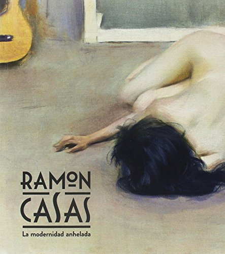 Ramon Casas. La modernidad anhelada (Arte) por Ignasi Domènech i Vives