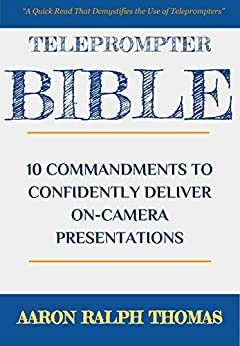 Teleprompter Bible: 10 Commandments To Confidently Deliver On-Camera Presentations (English Edition) von [Thomas, Aaron Ralph]