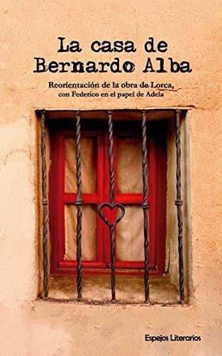 La casa de Bernardo Alba: Reorientación de la obra de Lorca, con Federico en el papel de Adela (Espejos Literarios)