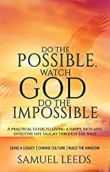 Do the Possible, Watch God Do the Impossible: A practical guide to living a happy, rich and effective life; taught through the Bible. (English Edition)