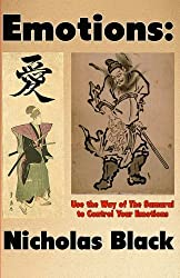 Emotions: Use the Way of the Samurai to Control Your Emotions: Learn to Control your Emotions and Feelings in 10 Seconds with a Mixture of Samurai ... (Emotional Intelligence & Control) (Volume 1) by Nicholas Black (2015-12-17)