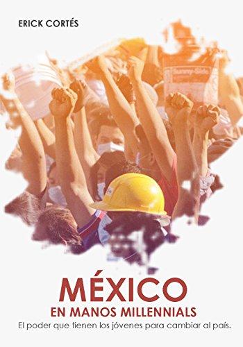 México en manos millennials: El poder que tienen los jóvenes para cambiar al país por ERICK ALEXIS CORTES VARGAS