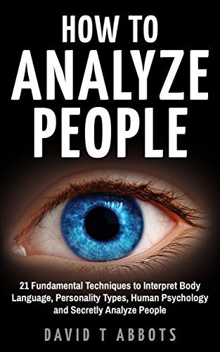 How To Analyze People: 21 Fundamental Techniques to Interpret Body Language, Personality Types, Human Psychology and Secretly Analyze People (English Edition)