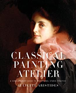 Classical Painting Atelier: A Contemporary Guide to Traditional Studio Practice by [Aristides, Juliette]