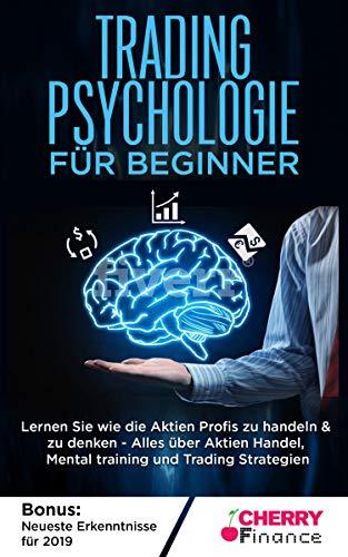 Tradingpsychologie für Beginner: Lernen Sie wie die Aktien Profis zu handeln & zu denken - Alles über Aktien Handel, Mentaltraining und Trading Strategien - Bonus: Neueste Erkenntnisse für 2019