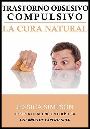 Trastorno Obsesivo Compulsivo (TOC): La Cura Natural, Experta en Nutrición Holística con Más de 20 Años de Experiencia por Jessica Simpson