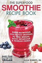The Superfood Smoothie Recipe Book: Super-Nutritious, High-Protein Smoothies to Lose Weight, Boost Metabolism and Increase Energy (Smoothie Recipe Book Series) (Volume 3) by Kasia Roberts RN (2014-02-07)