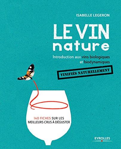 Le vin nature. Introduction aux vins biologiques et biodynamiques vinifiés naturellement par Isabelle Legeron MW
