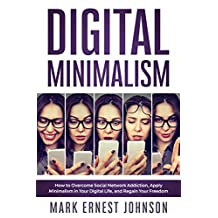 Digital Minimalism: How to Overcome Social Media Addiction, Declutter Your Digital Life, Live with Less Distraction, and Stay Focused. A 10 Steps Program ... Time and Your Freedom. (English Edition)