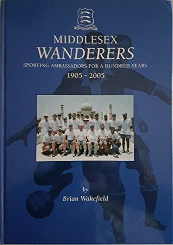 The Centenary History of Middlesex Wanderers: Sporting Ambassadors for a Hundred Years 1905-2005