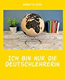 Ich bin nur die Deutschlehrerin: Deutschkurs für Flüchtlinge - Oder warum Tante Ruth alles so genau wissen wollte