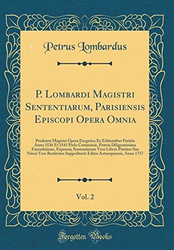 P. Lombardi Magistri Sententiarum, Parisiensis Episcopi Opera Omnia, Vol. 2: Prodeunt Magistri Opera Exegetica Ex Editionibus Parisiis Anno 1536 Et ... Sententiarum Vero Libros Pristino Suo N