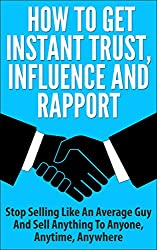 How To Get Instant Trust, Influence and Rapport: Stop Selling Like An Average Guy And Sell Anything to Anyone, Anytime, Anywhere (Sales Strategy, Sales ... Training, building trust) (English Edition)