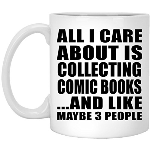 All I Care About Is Collecting Comic Books And Like Maybe 3 People - 11 Oz Coffee Mug, Ceramic Cup, Best Gift for Birthday, Anniversary, Easter, Valentine's Mother's Father's Day