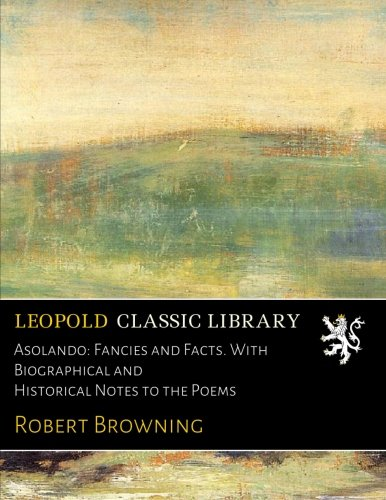 Asolando: Fancies and Facts. With Biographical and Historical Notes to the Poems