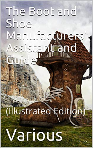 The Boot and Shoe Manufacturers\' Assistant and Guide. / Containing a Brief History of the Trade. History of / India-rubber and Gutta-percha, And Their ... Art, With Diagrams and S (English Edition)