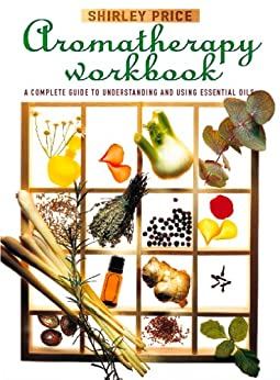 Aromatherapy Workbook: Understanding Essential Oils - From Plant to Bottle by [Price, Shirley]