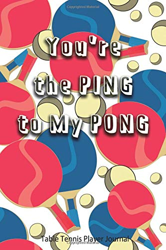 Table Tennis Player Journal - You're the Ping to My Pong: Journal for Table Tennis Players, Coaches and Table Tennis Lovers. por Real Joy Publications