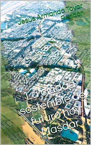 La ciudad sostenible del futuro hoy: Masdar eBook: Jesús Armando ...