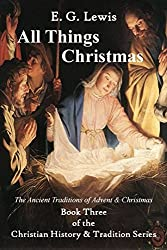 All Things Christmas: The Ancient Traditions of Advent & Christmas (Christian History & Tradition Book 3) (English Edition)