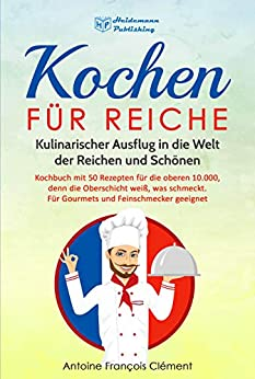 Kochen für Reiche: Kulinarischer Ausflug in die Welt der Reichen und Schönen. Kochbuch mit 50 Rezepten für die oberen 10.000, denn die Oberschicht weiß, ... schmeckt. Gourmet & Feinschmecker geeignet!