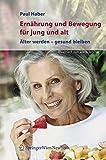 Ernährung und Bewegung für jung und alt. Älter werden – gesund bleiben: Alter Werden - Gesund Bleiben