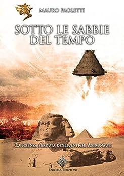 Sotto le Sabbie del Tempo: La scienza perduta degli Antichi Astronauti (Archeomisteri) di [Paoletti, Mauro]