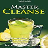Master Cleanse: The Ultimate Beginner's Guide for Understanding the Master Cleanse Diet and What You Need to Know