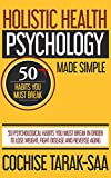 Holistic Health Psychology Made Simple: 50 Psychological Habits You Must Break In Order to Lose Weight, Fight Disease and Reverse Aging