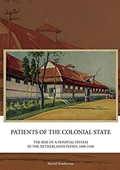 Patients of the Colonial State: The rise of a hospital system in the Netherlands Indies, 1890-1940 (English Edition) van [Zondervan, Sjoerd]